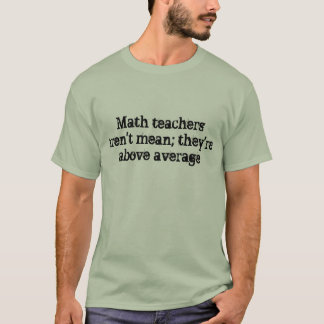 Math teachers aren't mean; they're above average. T-Shirt