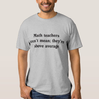 Math teachers aren't mean; they're above average t shirt