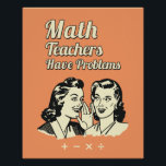 """Math Teachers Have Problems - Funny Retro Humor Poster<br><div class=""""desc"""">Math Teachers Have Problems - School Retro Funny Humor Quote - Funny Math Gift Design for you. The Background Color is Changeable. Please Click the &#39;Customize it&#39; button to select your favorite color.</div>"""