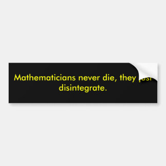 Mathematicians never die, they just disintegrate. bumper sticker