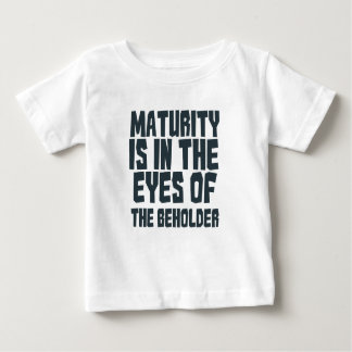 Maturity is in the eyes of the beholder baby T-Shirt