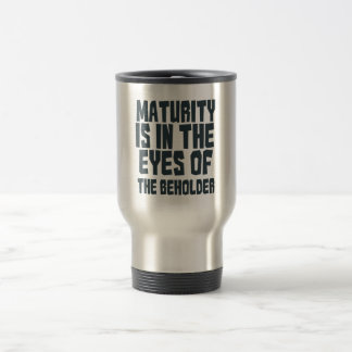 Maturity is in the eyes of the beholder travel mug
