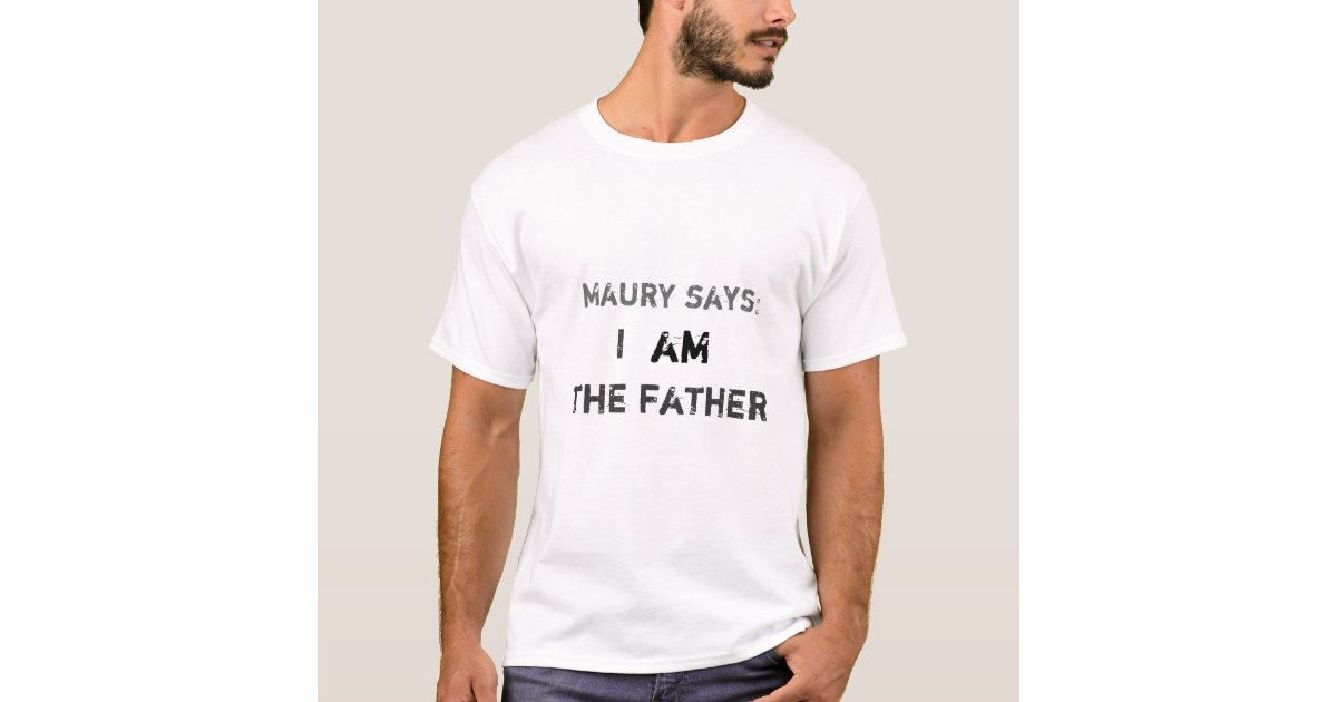maury says i the father am t shirt zazzle. Black Bedroom Furniture Sets. Home Design Ideas