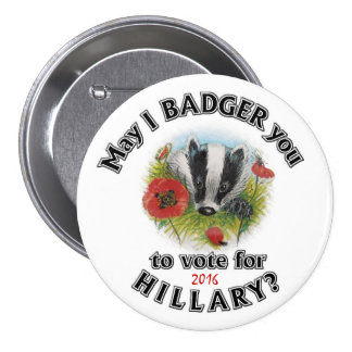 May I Badger you to vote for Hillary? Pinback Button