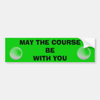 May the Course ( Golf ) Be With You Bumper Sticker