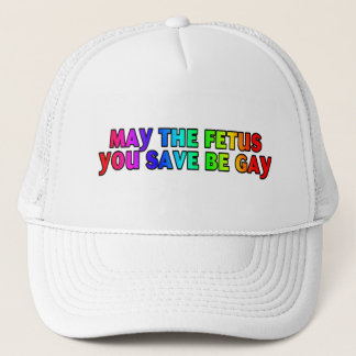 May the fetus you save be gay (hats) trucker hat