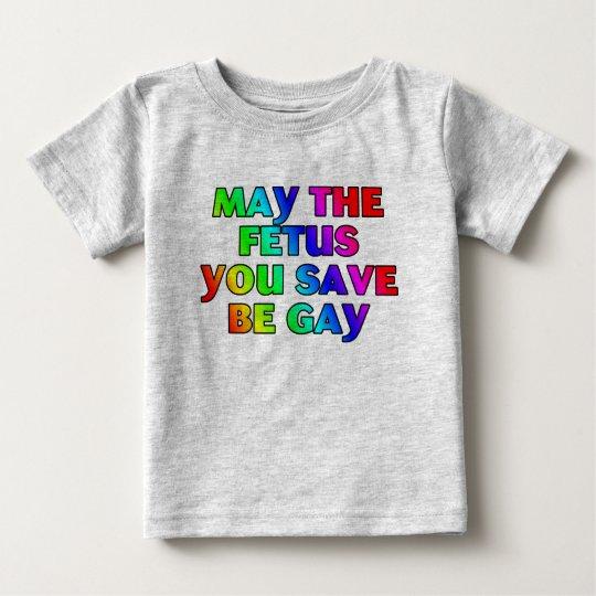 May the fetus you save be gay (shirts/apparel) baby T-Shirt