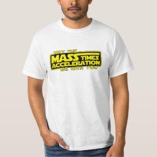 May the Force (Mass x Acceleration) Be With You Tee Shirt