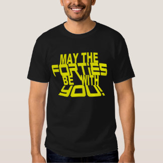 MAY the FORTIES Be With YOU! 40th Birthday Tee T-shirt