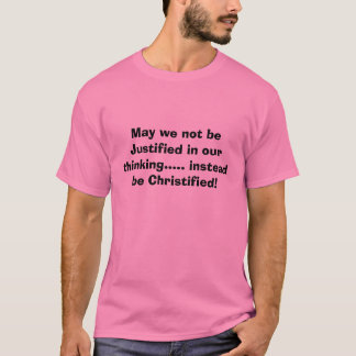 May we not be Justified in our thinking..... in... T-Shirt