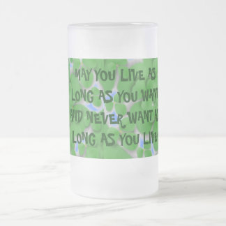MAY YOU LIVE AS LONG AS YOU WANT FROSTED GLASS BEER MUG