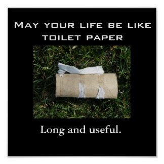 May your life be like toilet paper... Long and use Print