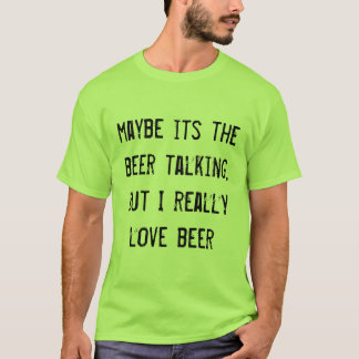 maybe its the beer talking, but I really love beer T-Shirt