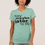 maybe later t-shirts