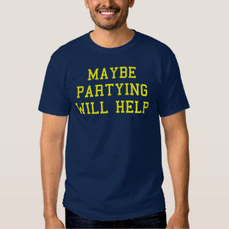 Maybe partying will help tee shirt