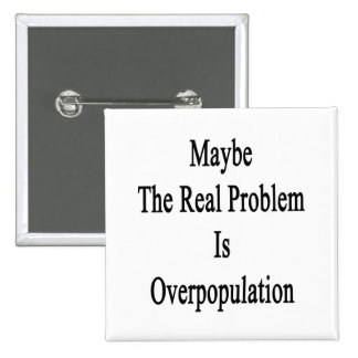 Maybe The Real Problem Is Overpopulation Button