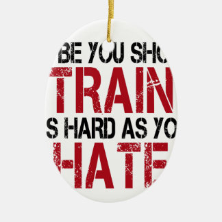 Maybe you should train as hard as you hate! ceramic ornament