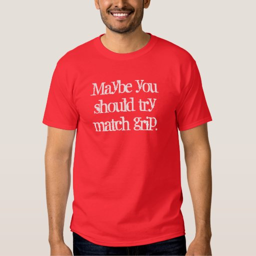 Maybe you should try match grip. shirt