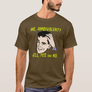 Me, Ambivalent? Well, Yes and No. T-Shirt