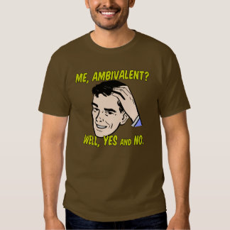 Me, Ambivalent? Well, Yes and No. Tshirts