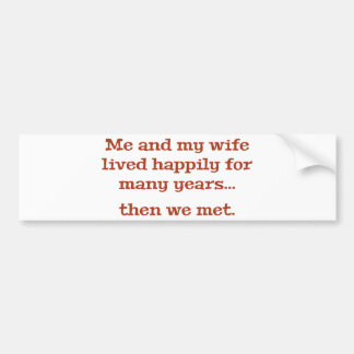 Me And My Wife Lived Happily For Many Years Bumper Sticker