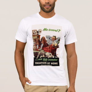 Me Travel?...not this summer, Vacation at Home. T-Shirt