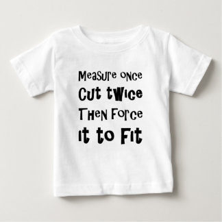 Measure Once Cut Twice Then Force It To Fit Baby T-Shirt