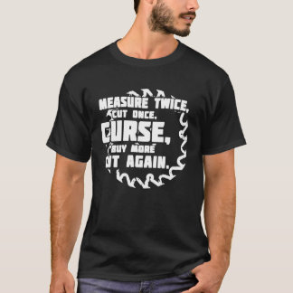 Measure Twice Cut Once Curse Buy More Cut Again T-Shirt