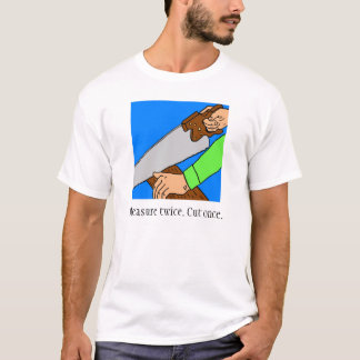 Measure twice. Cut once. T-Shirt