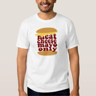 Meat Cheese Mayo Only! T-Shirt