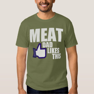 MEAT, DAD LIKES THIS T SHIRT