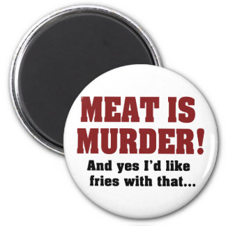 Meat Is Murder! And Yes I'd Like Fries With That 2 Inch Round Magnet