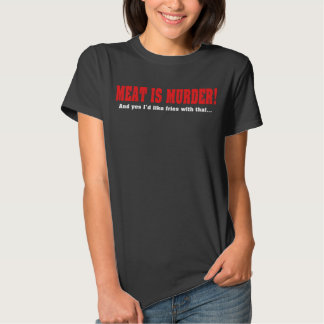 Meat Is Murder! And Yes I'd Like Fries With That T-Shirt