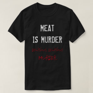 MEAT IS MURDER - Delicious, delicious MURDER T-Shirt