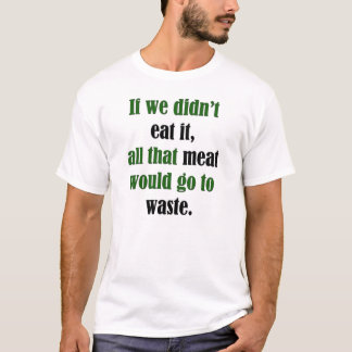 Meat Would Go To Waste T-Shirt