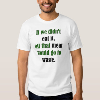 Meat Would Go To Waste Tee Shirt