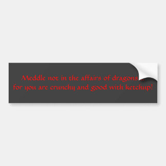 Meddle not in the affairs of dragons... bumper sticker