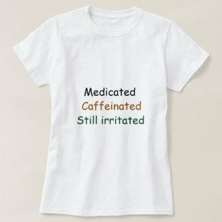 Medicated Caffienated Still irritated Tee Shirt