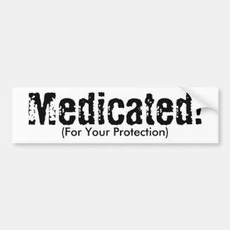 Medicated!, (For Your Protection) Bumper Stickers
