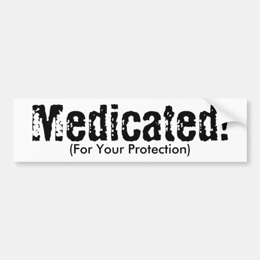 Medicated!, (For Your Protection) Car Bumper Sticker