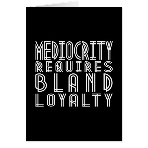 Mediocrity Requires Bland Loyalty Greeting Card