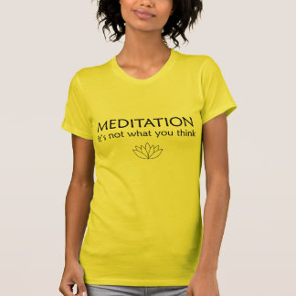 MEDITATION it's not what you think Tshirt