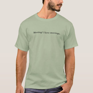 Meeting? I love meetings. T-Shirt