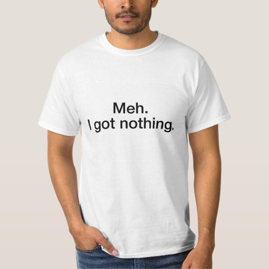 Meh, Got Nothing Hilarious T-Shirt! T-Shirt