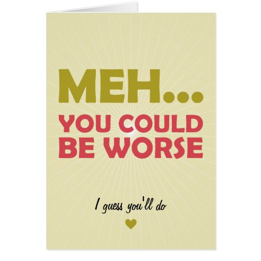 Meh... You Could Be Worse Greeting Card