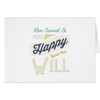 Men Cannot Be Made Happy Against Their Will Greeting Card