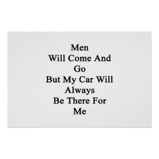 Men Will Come And Go But My Car Will Always Be The Poster