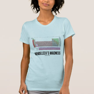 Mendeleev's Madness (Periodic Table Of Elements) T-Shirt