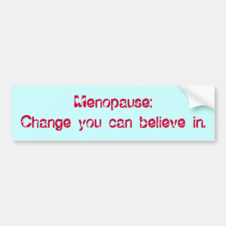 Menopause:Change you can believe in. Bumper Sticker