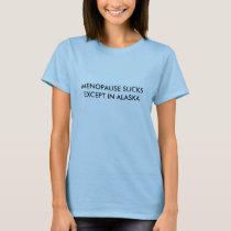 MENOPAUSE SUCKSEXCEPT IN ALASKA T-Shirt